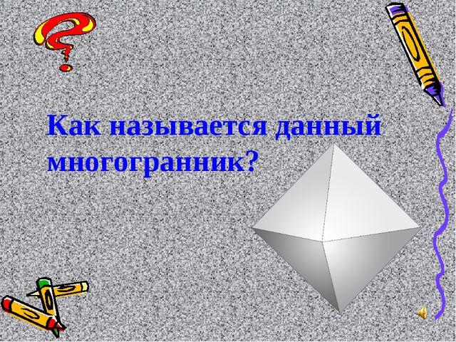 Как называется данный многогранник?