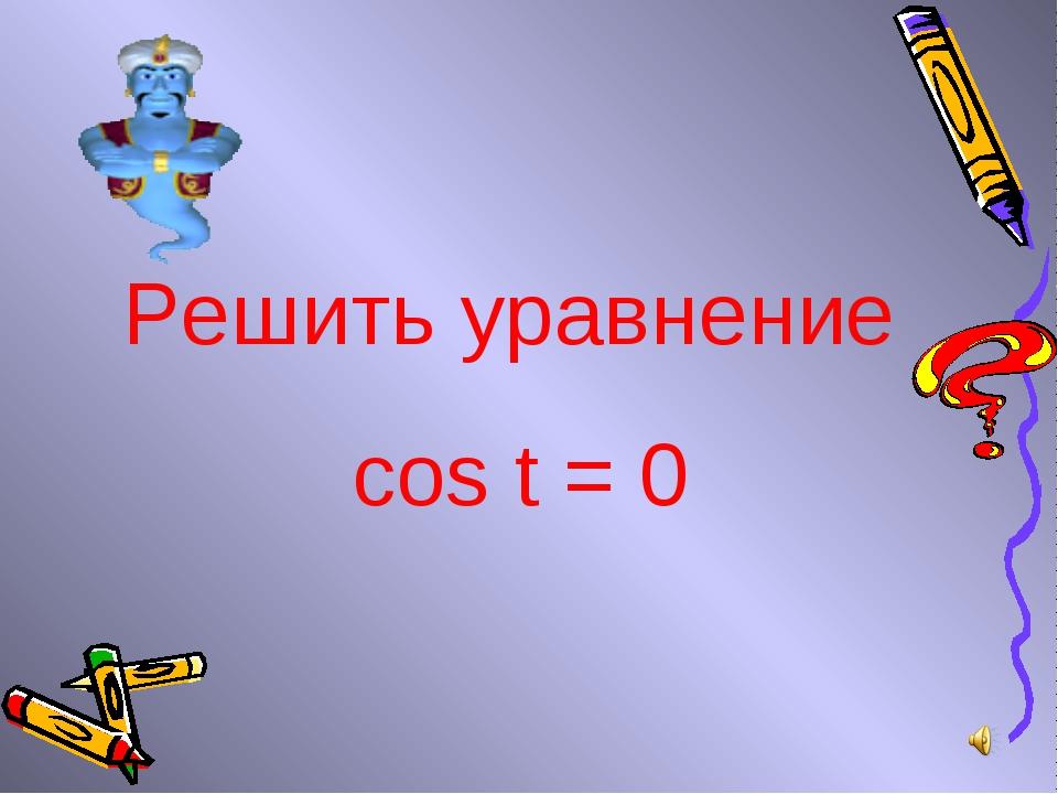 Решить уравнение cos t = 0
