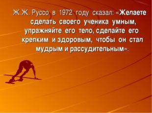 Ж.Ж. Руссо в 1972 году сказал: «Желаете сделать своего ученика умным, упражня