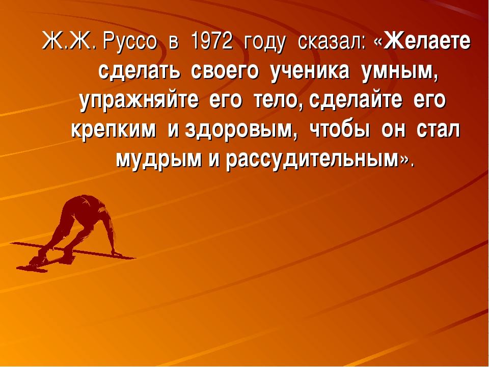 Ж.Ж. Руссо в 1972 году сказал: «Желаете сделать своего ученика умным, упражня...