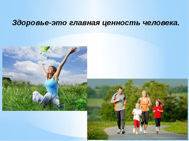 Здоровье-это главная ценность человека.