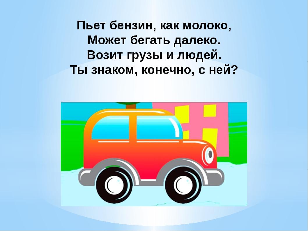 Пьет бензин, как молоко, Может бегать далеко. Возит грузы и людей. Ты знако...