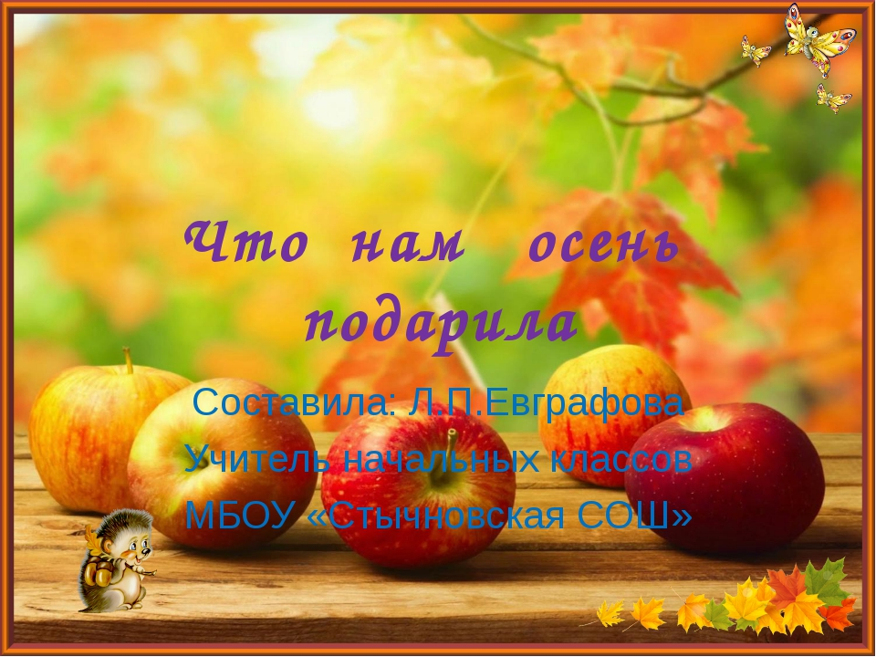Что нам осень подарила Составила: Л.П.Евграфова Учитель начальных классов МБО...