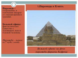 1.Пирамиды в Египте. Пирамида – сооружение, в основании квадрат со смыкающими