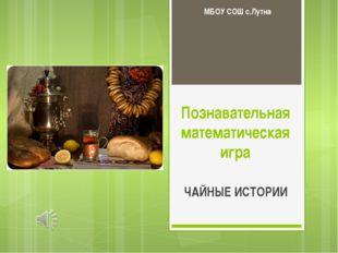 Познавательная математическая игра ЧАЙНЫЕ ИСТОРИИ МБОУ СОШ с.Лутна
