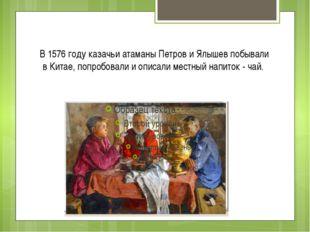 В 1576 году казачьи атаманы Петров и Ялышев побывали в Китае, попробовали и о
