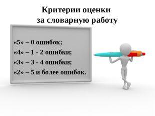 Критерии оценки за словарную работу «5» – 0 ошибок; «4» – 1 - 2 ошибки; «3» –