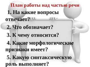 План работы над частью речи 1. На какие вопросы отвечает? 2. Что обозначает?