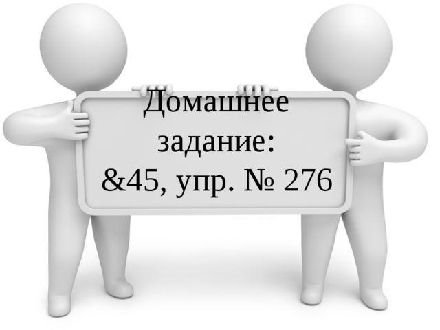 Домашнее задание: &45, упр. № 276