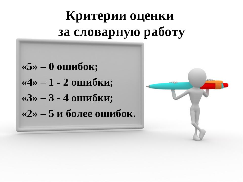 Критерии оценки за словарную работу «5» – 0 ошибок; «4» – 1 - 2 ошибки; «3» –...