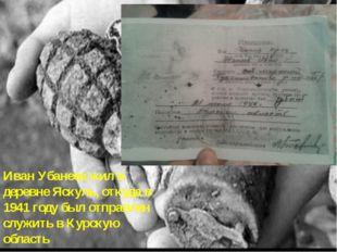 Иван Убанеев жил в деревне Яскуль, откуда в 1941 году был отправлен служить в