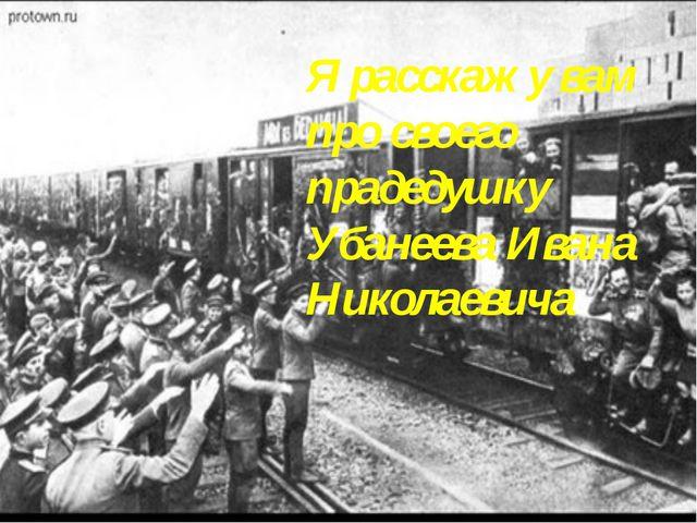 Я расскажу вам про своего прадедушку Убанеева Ивана Николаевича