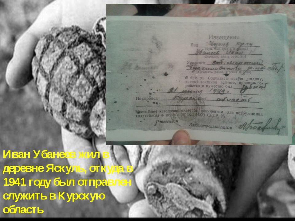 Иван Убанеев жил в деревне Яскуль, откуда в 1941 году был отправлен служить в...