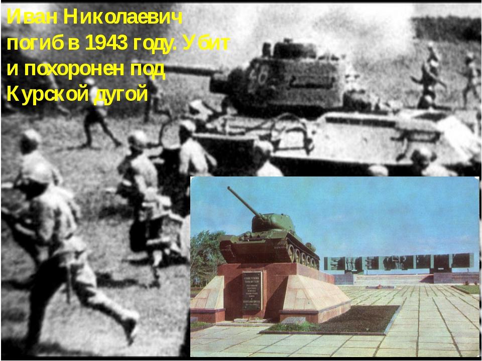 Иван Николаевич погиб в 1943 году. Убит и похоронен под Курской дугой