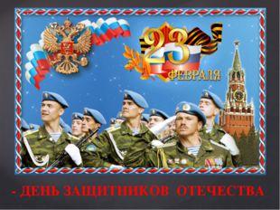 - ДЕНЬ ЗАЩИТНИКОВ ОТЕЧЕСТВА Сегодня праздник – День Защитника Отечества, а з