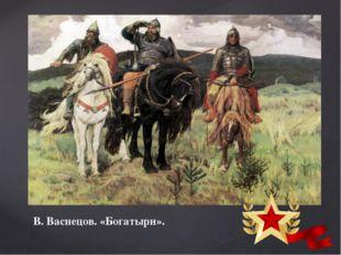 В. Васнецов. «Богатыри».  Издревне, на страже нашей Родины стояли отважные в