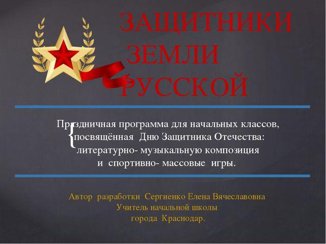 ЗАЩИТНИКИ ЗЕМЛИ РУССКОЙ Праздничная программа для начальных классов, посвящён...