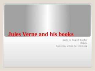 Jules Verne and his books made by English teacher Oksana Egorovna, school 52,