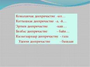 Кожаланчакдеепричастие-ып… Каттышкак деепричастие -а, -й… Эрткен деепричасти