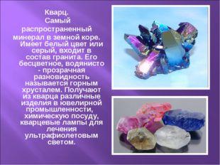 Кварц. Самый распространенный минерал в земной коре. Имеет белый цвет или сер