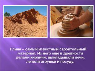 Глина – самый известный строительный материал. Из него еще в древности делали