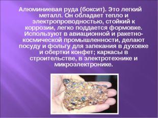 Алюминиевая руда (боксит). Это легкий металл. Он обладает тепло и электропров
