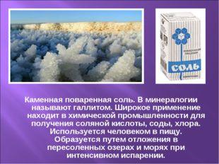 Каменная поваренная соль. В минералогии называют галлитом. Широкое применение
