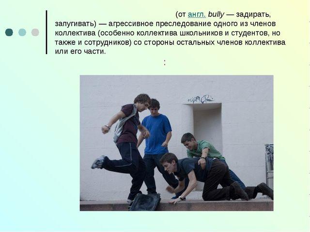 Задира́ние, тра́вля, бу́ллинг (от англ.bully — задирать, запугивать)— агре...