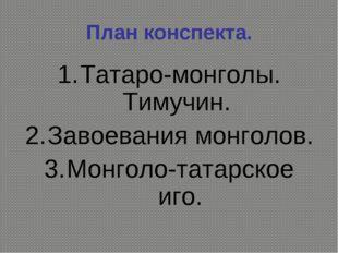 План конспекта. Татаро-монголы. Тимучин. Завоевания монголов. Монголо-татарск