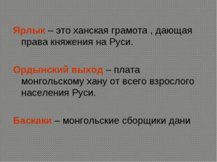 Ярлык – это ханская грамота , дающая права княжения на Руси. Ордынский выход