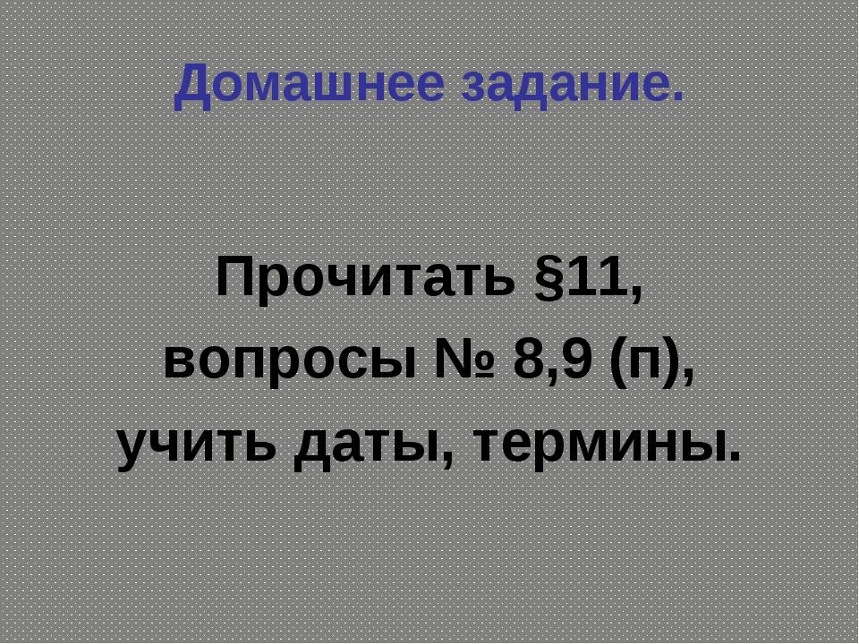 Домашнее задание. Прочитать §11, вопросы № 8,9 (п), учить даты, термины.