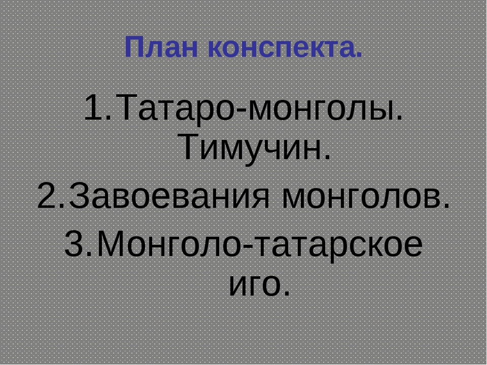 План конспекта. Татаро-монголы. Тимучин. Завоевания монголов. Монголо-татарск...