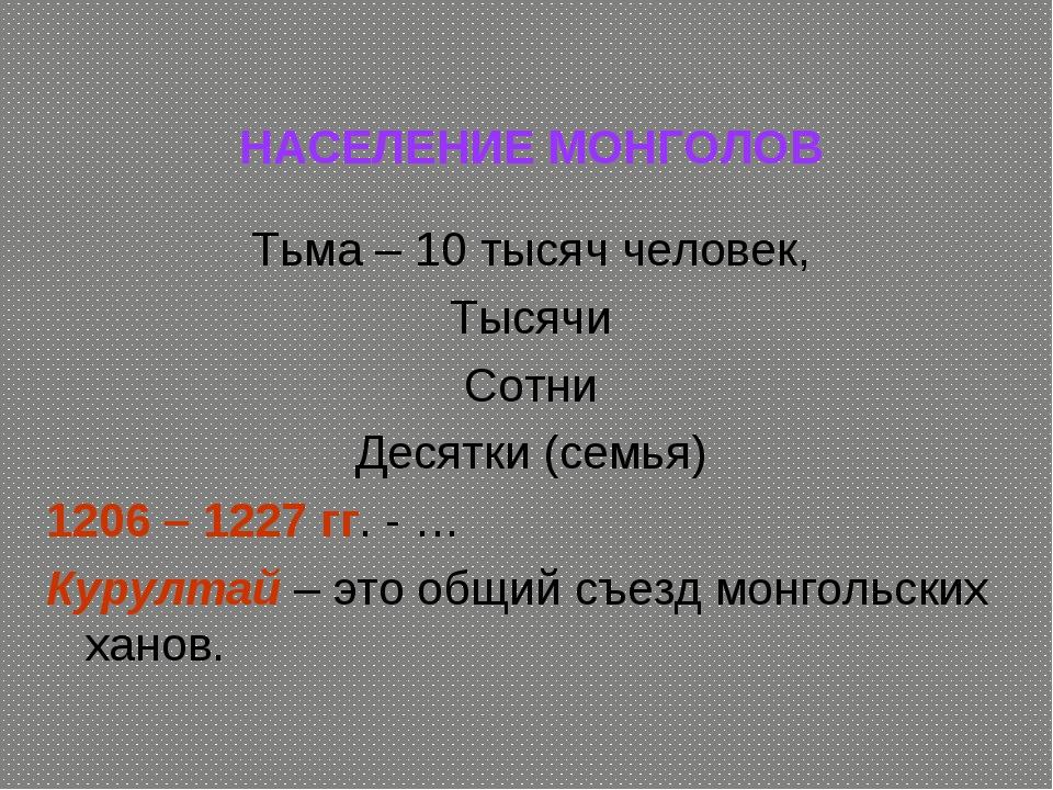НАСЕЛЕНИЕ МОНГОЛОВ Тьма – 10 тысяч человек, Тысячи Сотни Десятки (семья) 120...