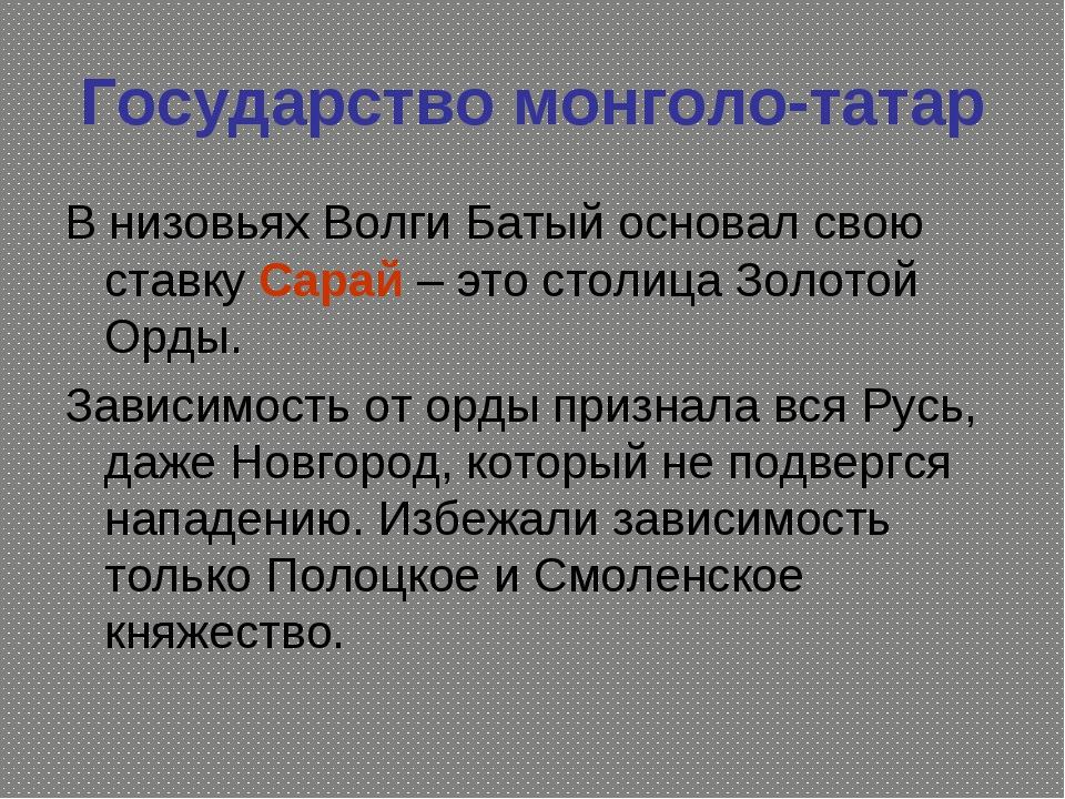 Государство монголо-татар В низовьях Волги Батый основал свою ставку Сарай –...