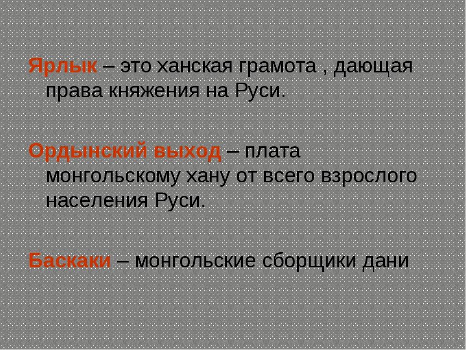 Ярлык – это ханская грамота , дающая права княжения на Руси. Ордынский выход...