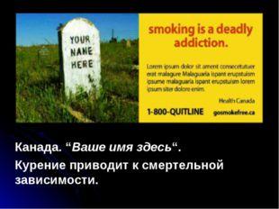 """Канада. """"Ваше имя здесь"""". Курение приводит к смертельной зависимости."""