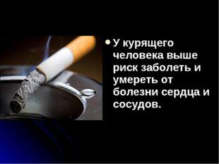 У курящего человека выше риск заболеть и умереть от болезни сердца и сосудов.