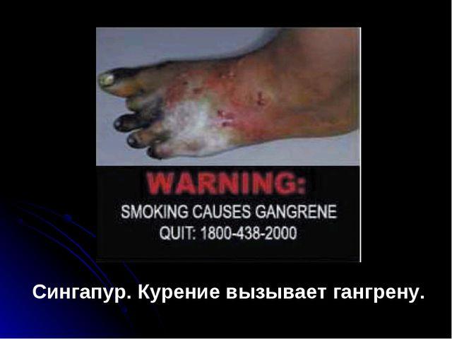 Сингапур. Курение вызывает гангрену.