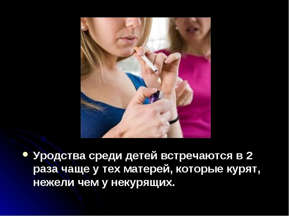 Уродства среди детей встречаются в 2 раза чаще у тех матерей, которые курят,...