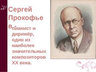 Сергей Прокофьев - пианист и дирижёр, один из наиболее значительных композито
