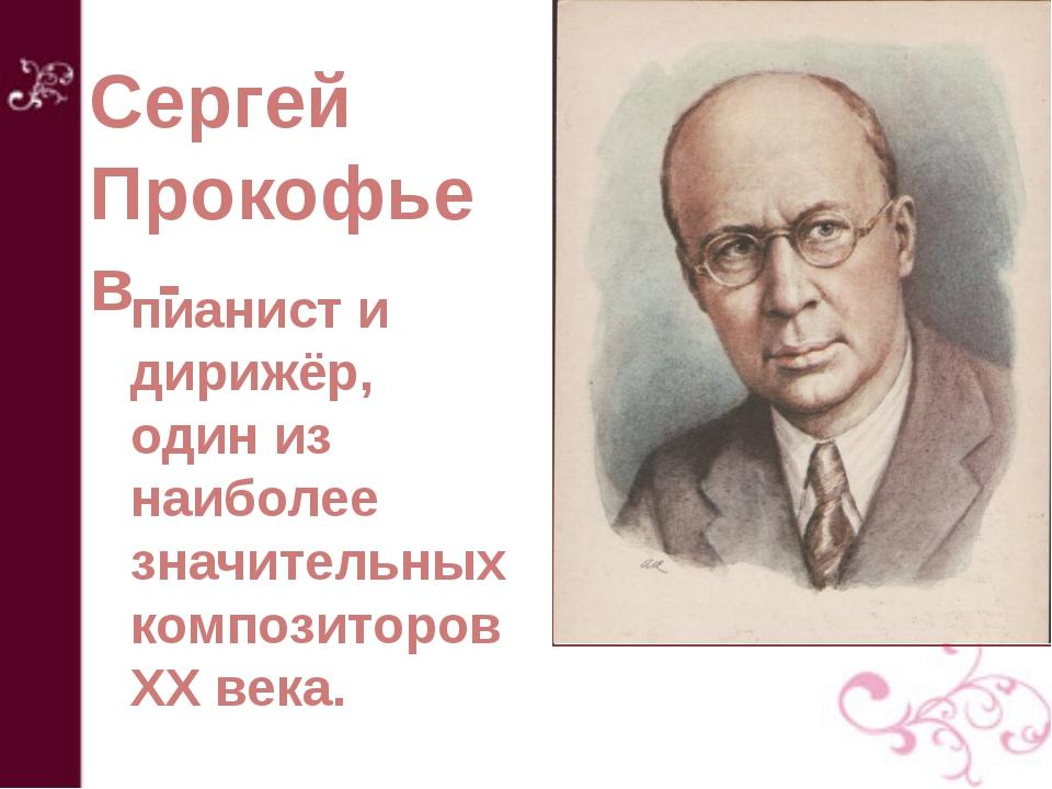 Сергей Прокофьев - пианист и дирижёр, один из наиболее значительных композито...