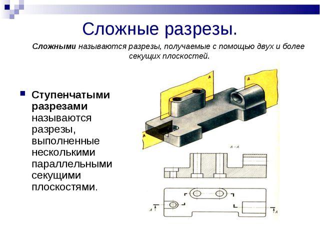 Сложные разрезы. Ступенчатыми разрезами называются разрезы, выполненные неско...