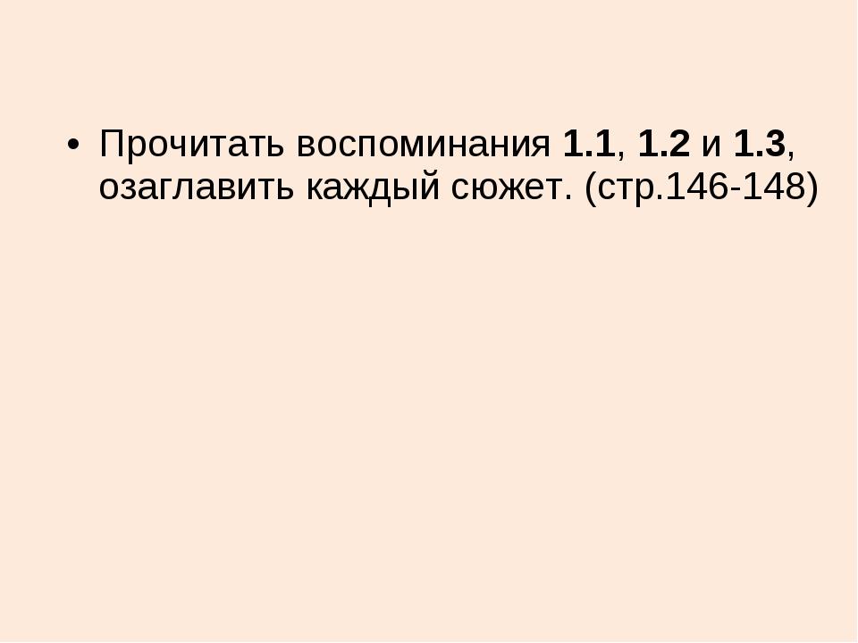 Прочитать воспоминания 1.1, 1.2 и 1.3, озаглавить каждый сюжет. (стр.146-148)