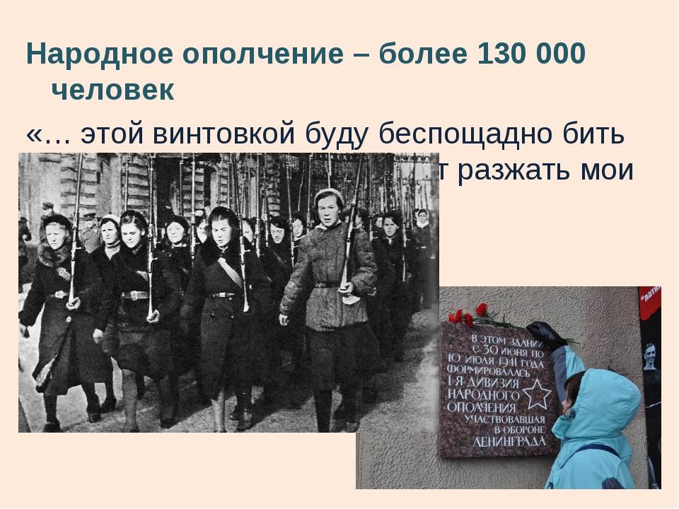 Народное ополчение – более 130 000 человек «… этой винтовкой буду беспощадно...