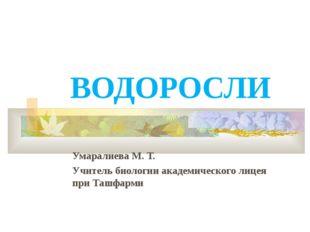ВОДОРОСЛИ Умаралиева М. Т. Учитель биологии академического лицея при Ташфарми