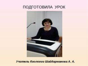 ПОДГОТОВИЛА УРОК Учитель биологии Шайдарманова А. А.
