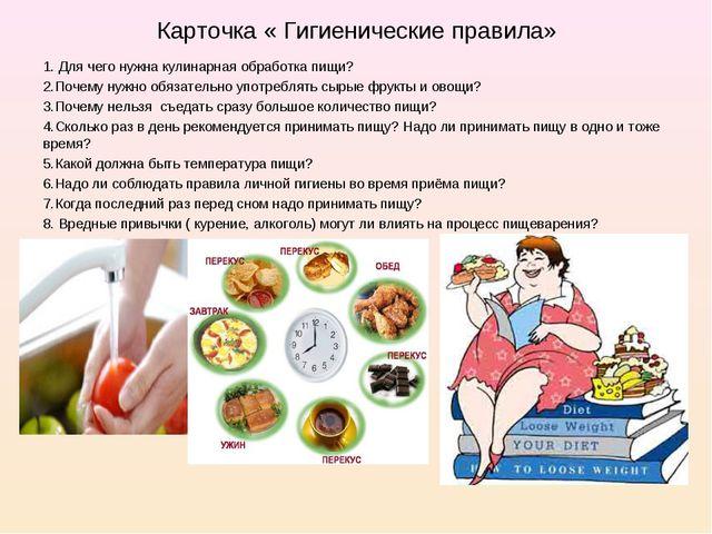 Карточка « Гигиенические правила» 1. Для чего нужна кулинарная обработка пищи...