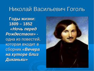 Николай Васильевич Гоголь Годы жизни: 1809 – 1852 «Ночь перед Рождеством» - о