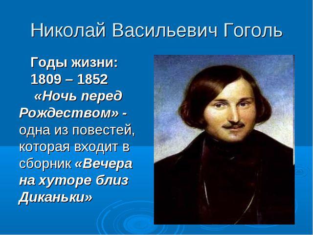 Николай Васильевич Гоголь Годы жизни: 1809 – 1852 «Ночь перед Рождеством» - о...