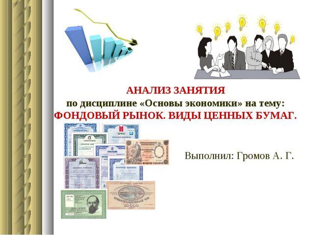 Выполнил: Громов А. Г. АНАЛИЗ ЗАНЯТИЯ по дисциплине «Основы экономики» на тем...